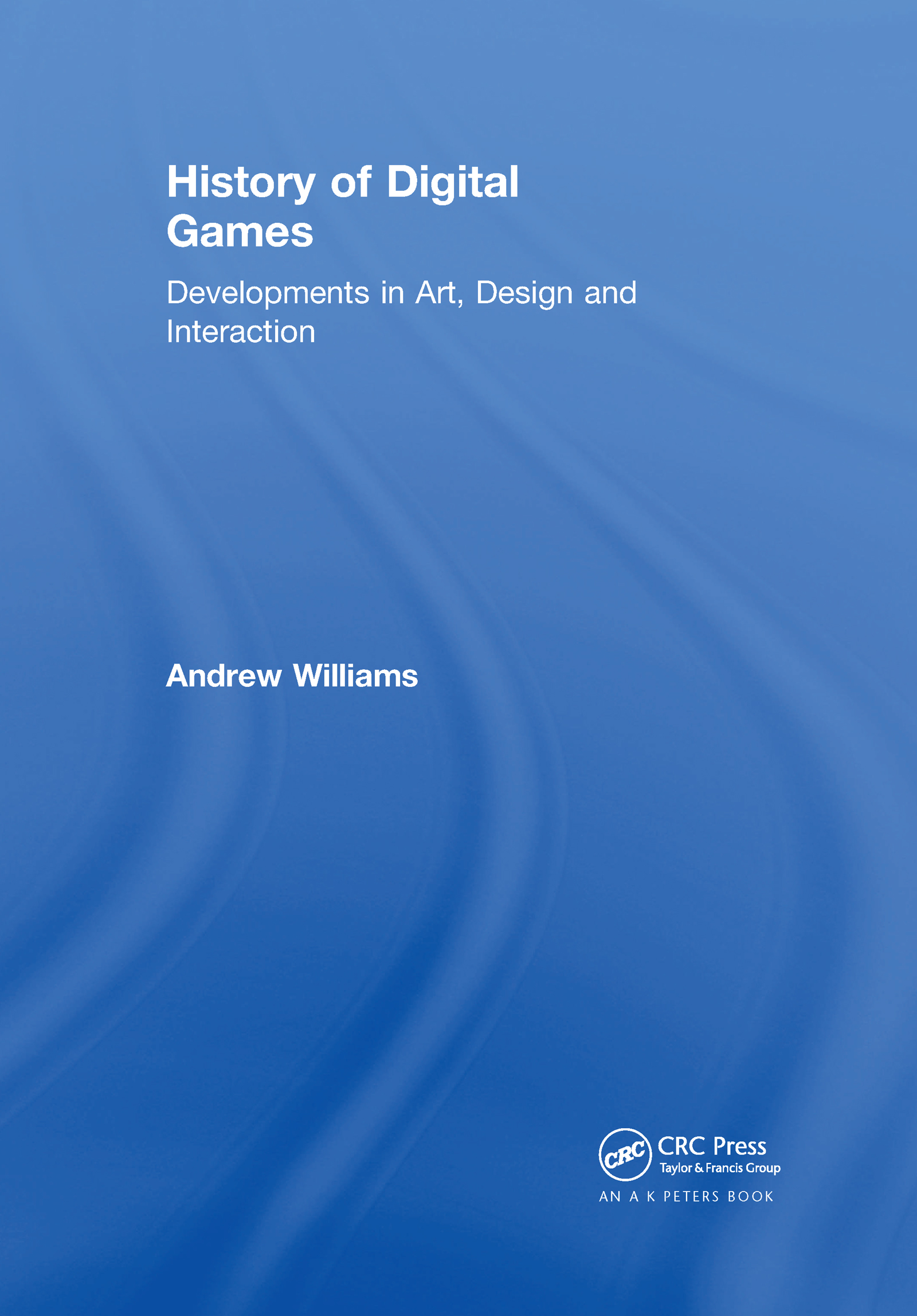 History of Digital Games: Developments in Art, Design and Interaction book cover