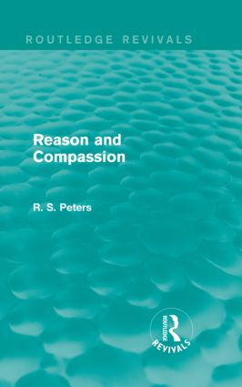 Reason and Compassion (Routledge Revivals): The Lindsay Memorial Lectures Delivered at the University of Keele, February-March 1971 and The Swarthmore Lecture Delivered to the Society of Friends 1972 by Richard S. Peters, 1st Edition (Hardback) book cover