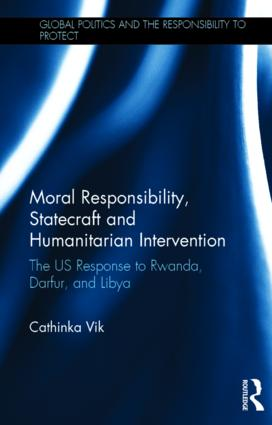 Moral Responsibility, Statecraft and Humanitarian Intervention: The US Response to Rwanda, Darfur, and Libya book cover