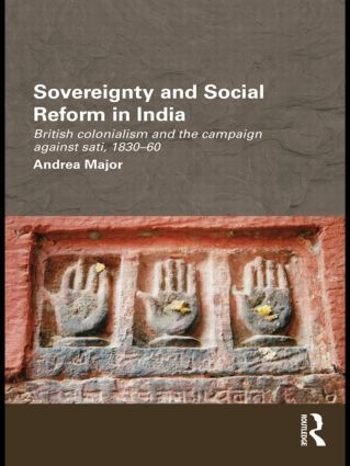 Sovereignty and Social Reform in India: British Colonialism and the Campaign against Sati, 1830-1860, 1st Edition (e-Book) book cover