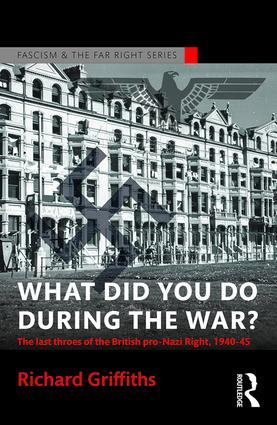 What Did You Do During the War?: The Last Throes of the British Pro-Nazi Right, 1940-45 book cover