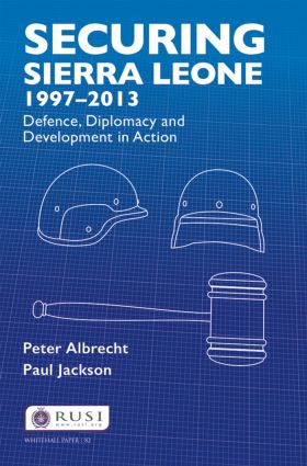 Securing Sierra Leone, 1997–2013: Defence, Diplomacy and Development in Action book cover