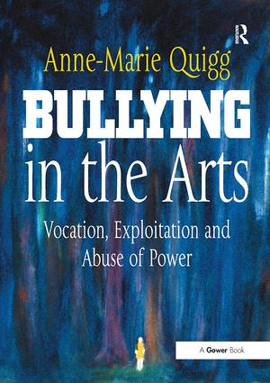 Bullying in the Arts: Vocation, Exploitation and Abuse of Power, 1st Edition (Paperback) book cover