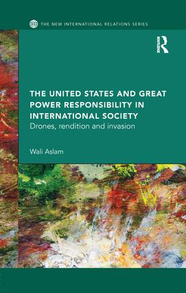 The United States and Great Power Responsibility in International Society: Drones, Rendition and Invasion book cover