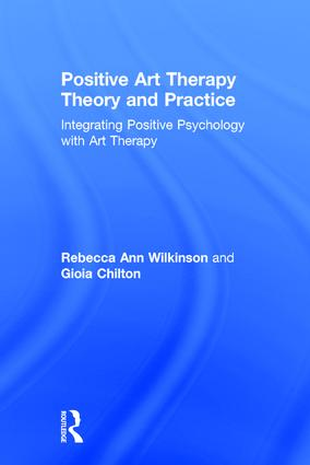 Positive Art Therapy Theory and Practice: Integrating Positive Psychology with Art Therapy, 1st Edition (Hardback) book cover
