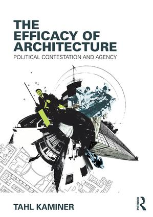 The Efficacy of Architecture: Political Contestation and Agency, 1st Edition (Paperback) book cover