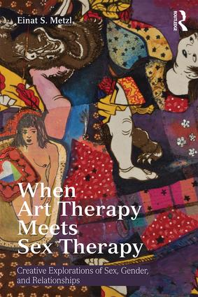 When Art Therapy Meets Sex Therapy: Creative Explorations of Sex, Gender, and Relationships, 1st Edition (Paperback) book cover