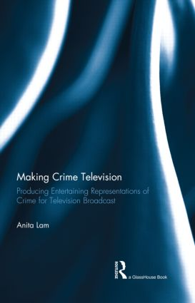 Making Crime Television: Producing Entertaining Representations of Crime for Television Broadcast book cover