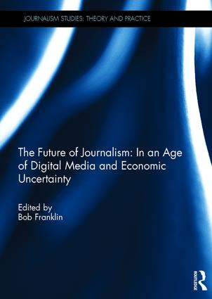 The Future of Journalism: In an Age of Digital Media and Economic Uncertainty (Hardback) book cover