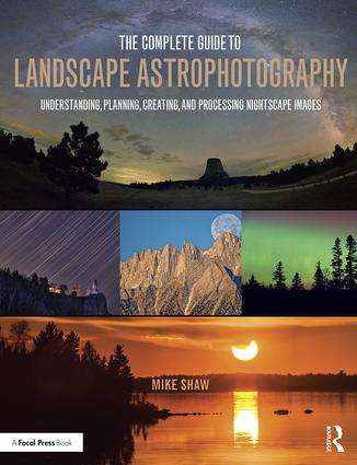 The Complete Guide to Landscape Astrophotography: Understanding, Planning, Creating, and Processing Nightscape Images book cover