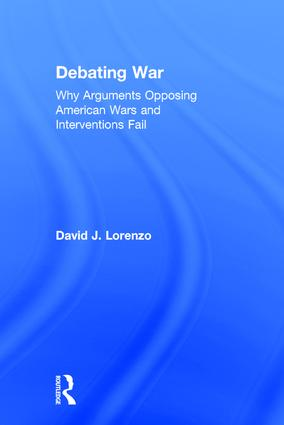Debating War: Why Arguments Opposing American Wars and Interventions Fail, 1st Edition (Hardback) book cover