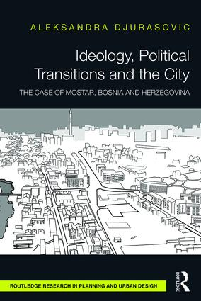 Ideology, Political Transitions and the City: The Case of Mostar, Bosnia and Herzegovina book cover