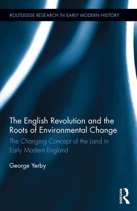 The English Revolution and the Roots of Environmental Change: The Changing Concept of the Land in Early Modern England book cover