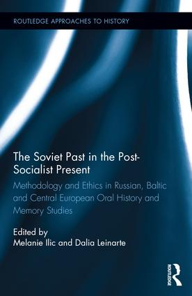 The Soviet Past in the Post-Socialist Present: Methodology and Ethics in Russian, Baltic and Central European Oral History and Memory Studies book cover