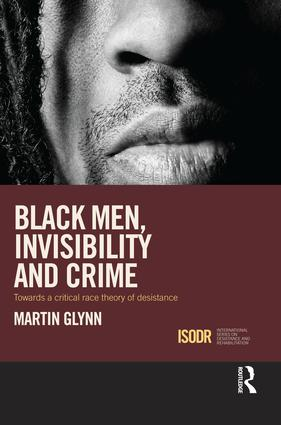Black Men, Invisibility and Crime: Towards a Critical Race Theory of Desistance, 1st Edition (Paperback) book cover