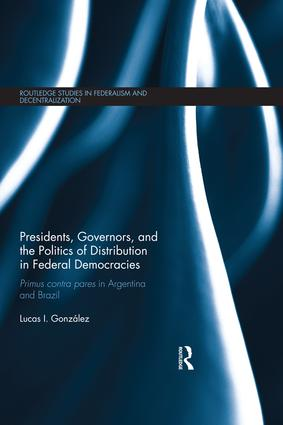 Presidents, Governors, and the Politics of Distribution in Federal Democracies: Primus Contra Pares in Argentina and Brazil, 1st Edition (Hardback) book cover