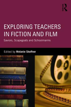 Exploring Teachers in Fiction and Film: Saviors, Scapegoats and Schoolmarms, 1st Edition (Paperback) book cover