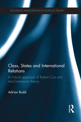 Class, States and International Relations: A critical appraisal of Robert Cox and neo-Gramscian theory book cover
