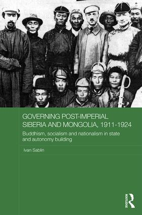 Governing Post-Imperial Siberia and Mongolia, 1911-1924: Buddhism, Socialism and Nationalism in State and Autonomy Building, 1st Edition (Hardback) book cover