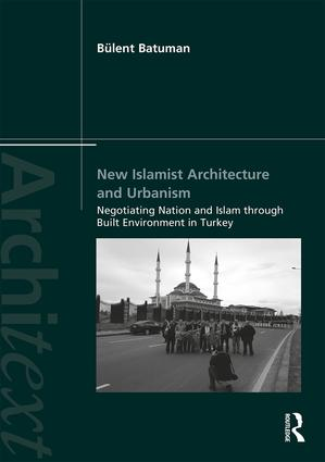 New Islamist Architecture and Urbanism: Negotiating Nation and Islam through Built Environment in Turkey book cover