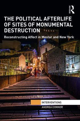 The Political Afterlife of Sites of Monumental Destruction: Reconstructing Affect in Mostar and New York book cover