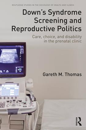 Down's Syndrome Screening and Reproductive Politics: Care, Choice, and Disability in the Prenatal Clinic book cover