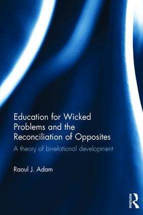 Education for Wicked Problems and the Reconciliation of Opposites: A theory of bi-relational development book cover