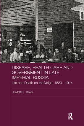 Disease, Health Care and Government in Late Imperial Russia: Life and Death on the Volga, 1823-1914 book cover