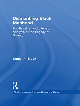 Dismantling Black Manhood: An Historical and Literary Analysis of the Legacy of Slavery, 1st Edition (Paperback) book cover