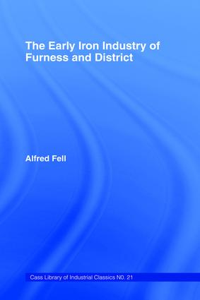 The Early Iron Industry of Furness and Districts: An Historical and Descriptive Account from Earliest Times to the End of the Eighteenth Century with an Account of the Furness Ironmasters in Scotland 1726-1800, 1st Edition (Paperback) book cover