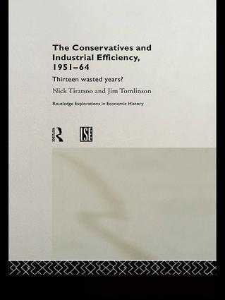 The Conservatives and Industrial Efficiency, 1951-1964: Thirteen Wasted Years?, 1st Edition (Paperback) book cover