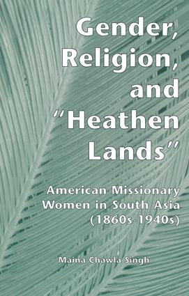Gender, Religion, and the Heathen Lands: American Missionary Women in South Asia, 1860s-1940s book cover