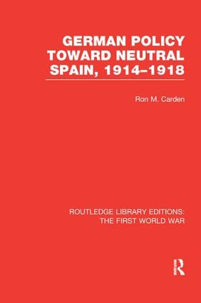 German Policy Toward Neutral Spain, 1914-1918 (RLE The First World War) book cover