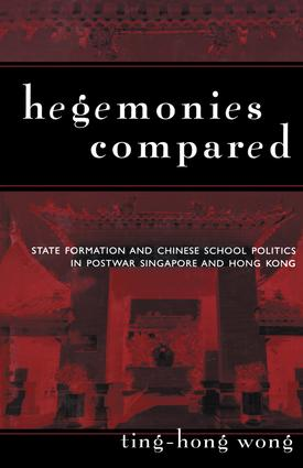 Hegemonies Compared: State Formation and Chinese School Politics in Postwar Singapore and Hong Kong, 1st Edition (Paperback) book cover