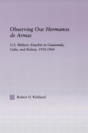 Observing our Hermanos de Armas: U.S. Military Attaches in Guatemala, Cuba and Bolivia, 1950-1964, 1st Edition (Paperback) book cover