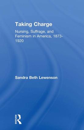 Taking Charge: Nursing, Suffrage, and Feminism in America, 1873-1920, 1st Edition (Paperback) book cover
