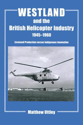 Westland and the British Helicopter Industry, 1945-1960: Licensed Production versus Indigenous Innovation book cover