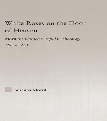 White Roses on the Floor of Heaven: Nature and Flower Imagery in Latter-Day Saints Women's Literature, 1880-1920 book cover