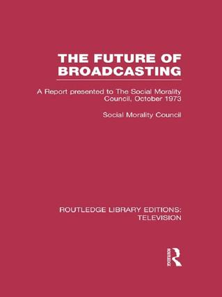 The Future of Broadcasting: A Report Presented to the Social Morality Council, October 1973, 1st Edition (Paperback) book cover