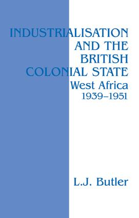 Industrialisation and the British Colonial State: West Africa 1939-1951, 1st Edition (Paperback) book cover