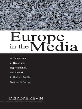 Europe in the Media: A Comparison of Reporting, Representation, and Rhetoric in National Media Systems in Europe, 1st Edition (Paperback) book cover