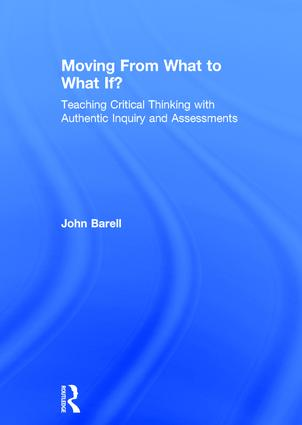 Moving From What to What If?: Teaching Critical Thinking with Authentic Inquiry and Assessments, 1st Edition (Hardback) book cover