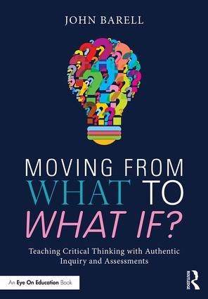 Moving From What to What If?: Teaching Critical Thinking with Authentic Inquiry and Assessments, 1st Edition (e-Book) book cover