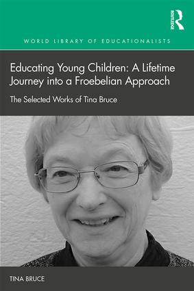 Educating Young Children: A Lifetime Journey into a Froebelian Approach: The Selected Works of Tina Bruce, 1st Edition (Hardback) book cover