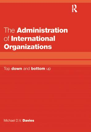 The Administration of International Organizations: Top Down and Bottom Up, 1st Edition (Hardback) book cover