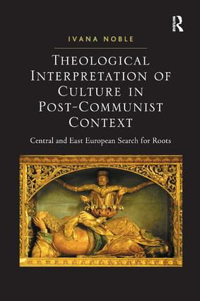 Theological Interpretation of Culture in Post-Communist Context: Central and East European Search for Roots, 1st Edition (Hardback) book cover