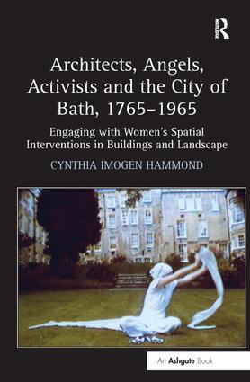 Architects, Angels, Activists and the City of Bath, 1765–1965: Engaging with Women's Spatial Interventions in Buildings and Landscape, 1st Edition (Hardback) book cover