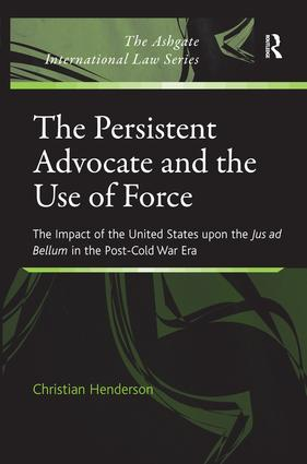 The Persistent Advocate and the Use of Force: The Impact of the United States upon the Jus ad Bellum in the Post-Cold War Era book cover