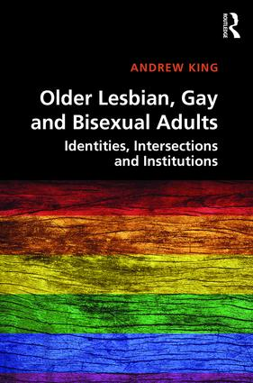 Older Lesbian, Gay and Bisexual Adults: Identities, intersections and institutions, 1st Edition (Hardback) book cover