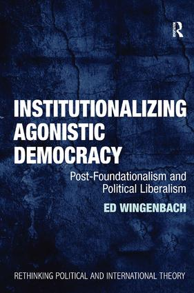 Institutionalizing Agonistic Democracy: Post-Foundationalism and Political Liberalism book cover